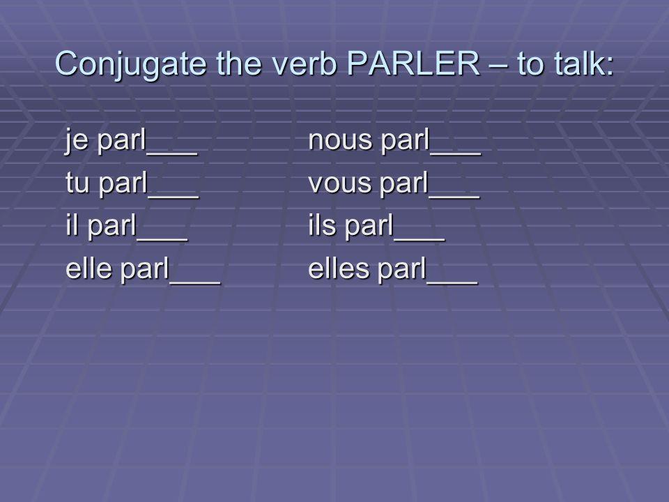 Conjugate the verb PARLER – to talk: je parl___nous parl___ tu parl___vous parl___ il parl___ils parl___ elle parl___elles parl___