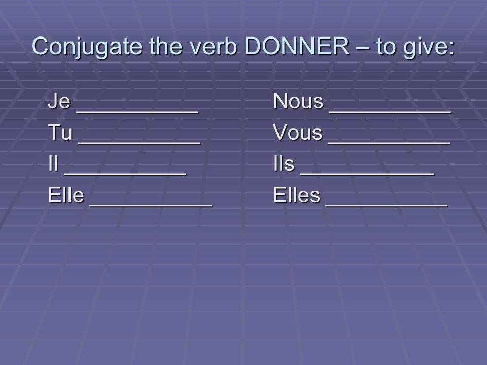 Conjugate the verb DONNER – to give: Je __________Nous __________ Tu __________Vous __________ Il __________Ils ___________ Elle __________Elles __________