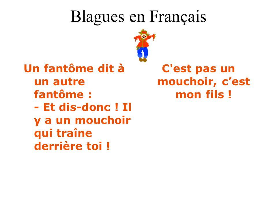 Blagues en Français Un fantôme dit à un autre fantôme : - Et dis-donc ! Il y a un mouchoir qui traîne derrière toi ! C'est pas un mouchoir, c'est mon