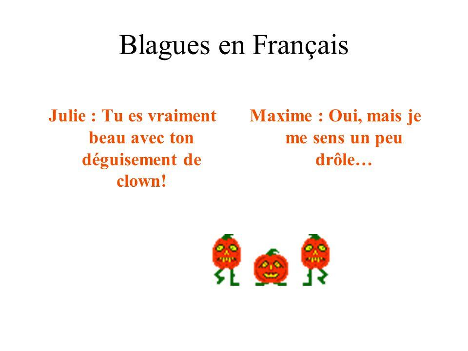 Blagues en Français Julie : Tu es vraiment beau avec ton déguisement de clown! Maxime : Oui, mais je me sens un peu drôle…