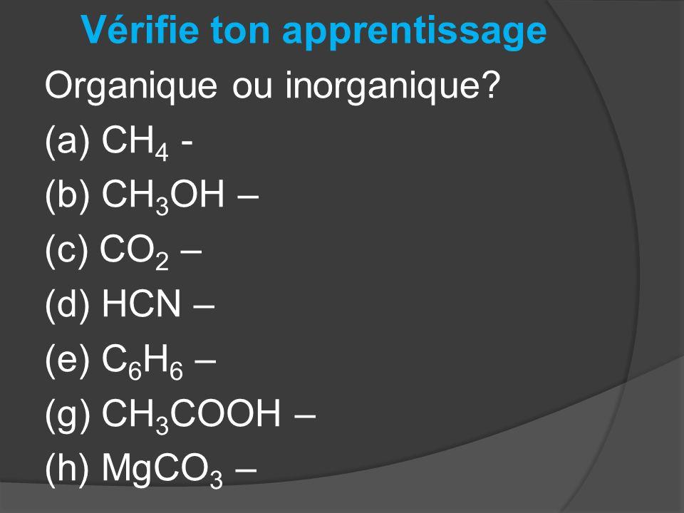 Vérifie ton apprentissage Organique ou inorganique? (a) CH 4 - (b) CH 3 OH – (c) CO 2 – (d) HCN – (e) C 6 H 6 – (g) CH 3 COOH – (h) MgCO 3 –