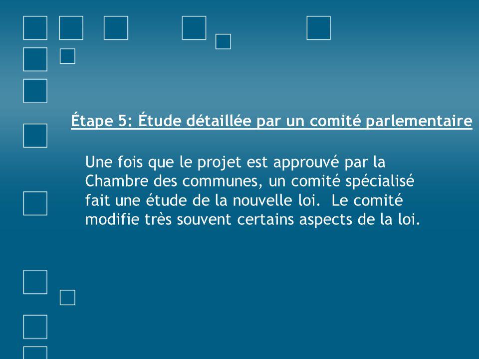 Étape 5: Étude détaillée par un comité parlementaire Une fois que le projet est approuvé par la Chambre des communes, un comité spécialisé fait une ét