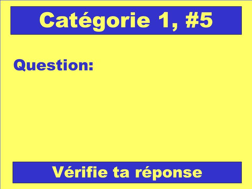 Question: Catégorie 1, #5 Vérifie ta réponse