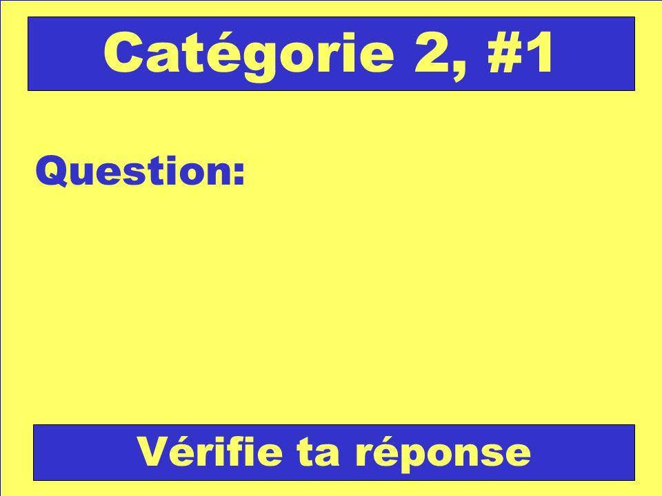 Question: Catégorie 2, #1 Vérifie ta réponse