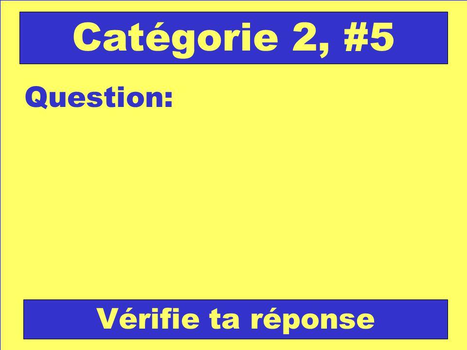 Question: Catégorie 2, #5 Vérifie ta réponse