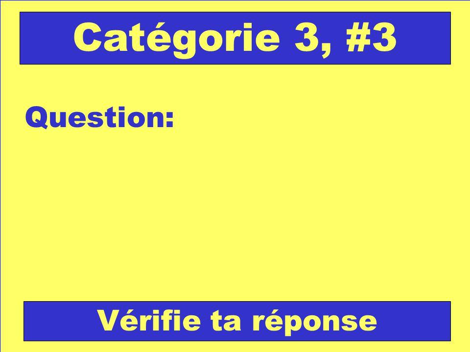 Question: Catégorie 3, #3 Vérifie ta réponse