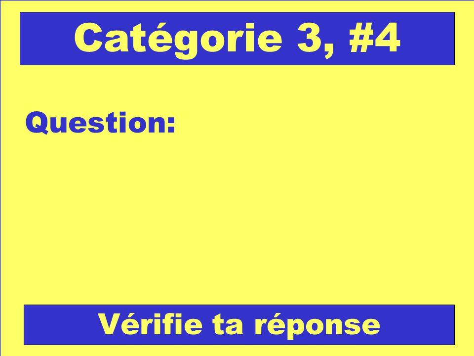 Question: Catégorie 3, #4 Vérifie ta réponse