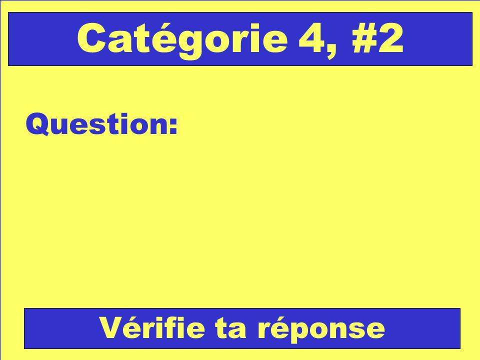 Question: Catégorie 4, #2 Vérifie ta réponse