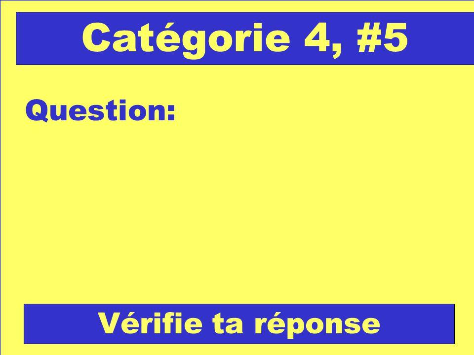Question: Catégorie 4, #5 Vérifie ta réponse