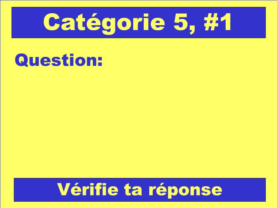 Question: Catégorie 5, #1 Vérifie ta réponse