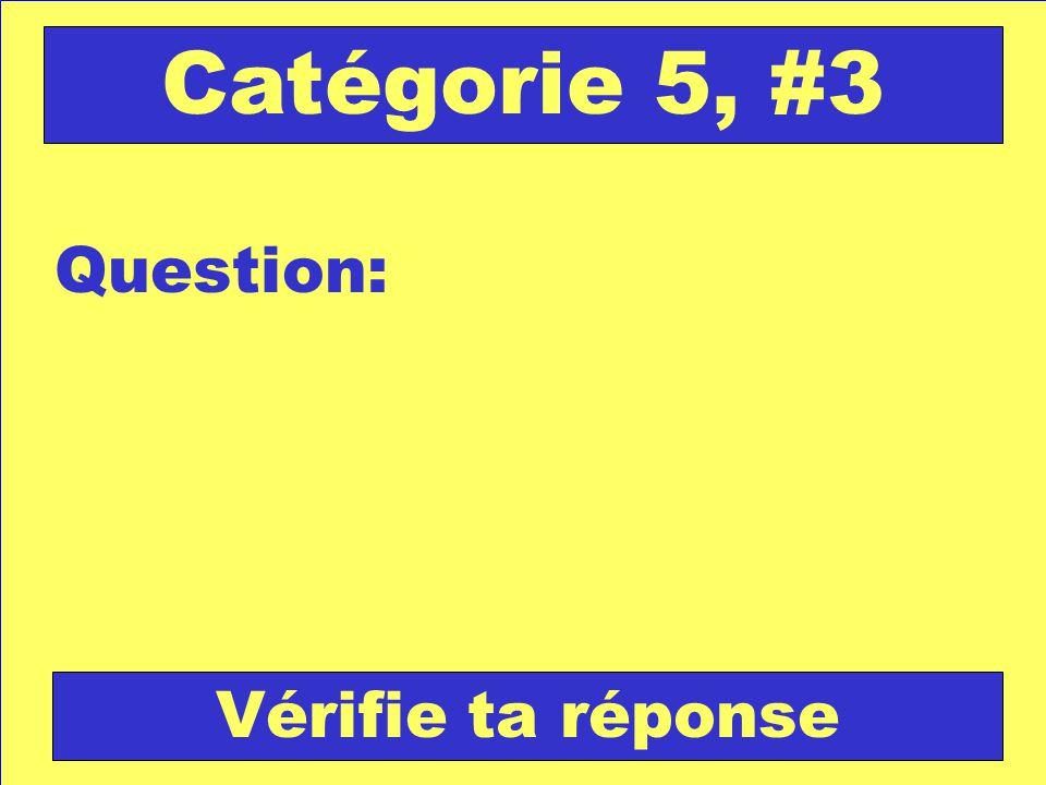 Question: Catégorie 5, #3 Vérifie ta réponse