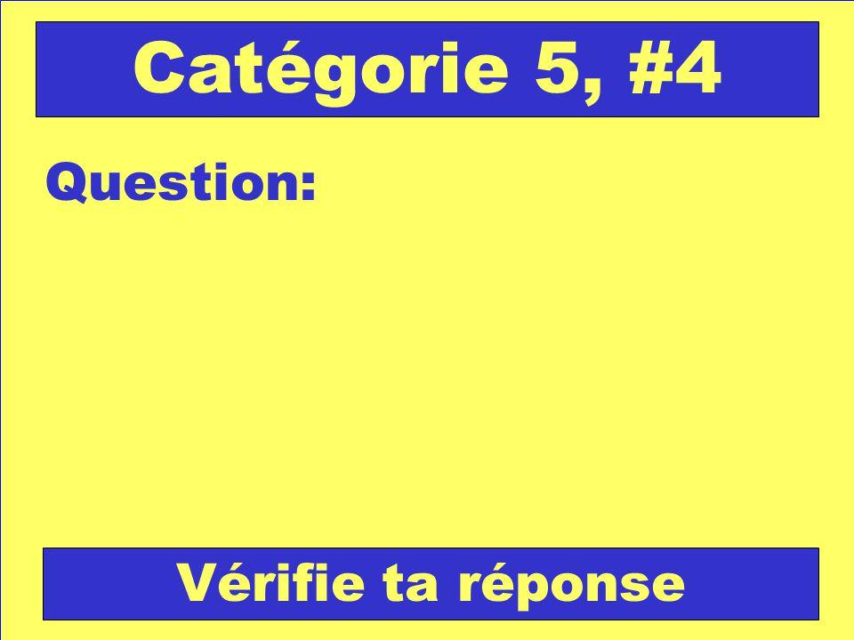 Question: Catégorie 5, #4 Vérifie ta réponse