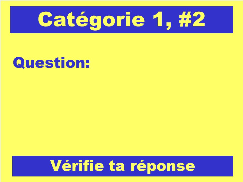 Question: Catégorie 1, #2 Vérifie ta réponse