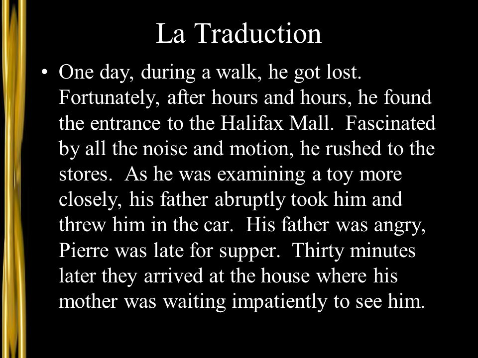 La Traduction One day, during a walk, he got lost. Fortunately, after hours and hours, he found the entrance to the Halifax Mall. Fascinated by all th