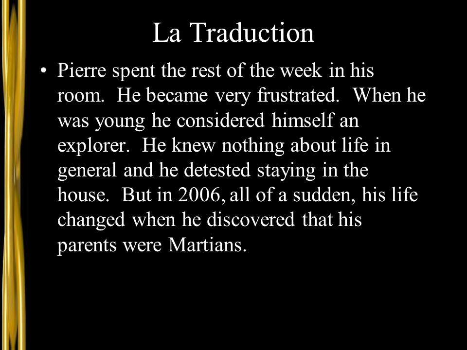 La Traduction Pierre spent the rest of the week in his room. He became very frustrated. When he was young he considered himself an explorer. He knew n