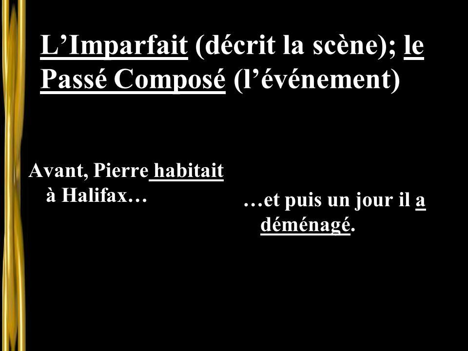 L'Imparfait (décrit la scène); le Passé Composé (l'événement) Avant, Pierre habitait à Halifax… …et puis un jour il a déménagé.