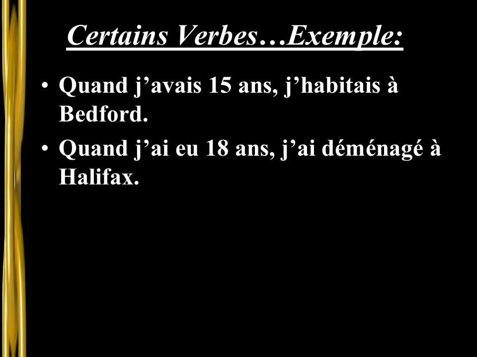 Certains Verbes…Exemple: Quand j'avais 15 ans, j'habitais à Bedford. Quand j'ai eu 18 ans, j'ai déménagé à Halifax.