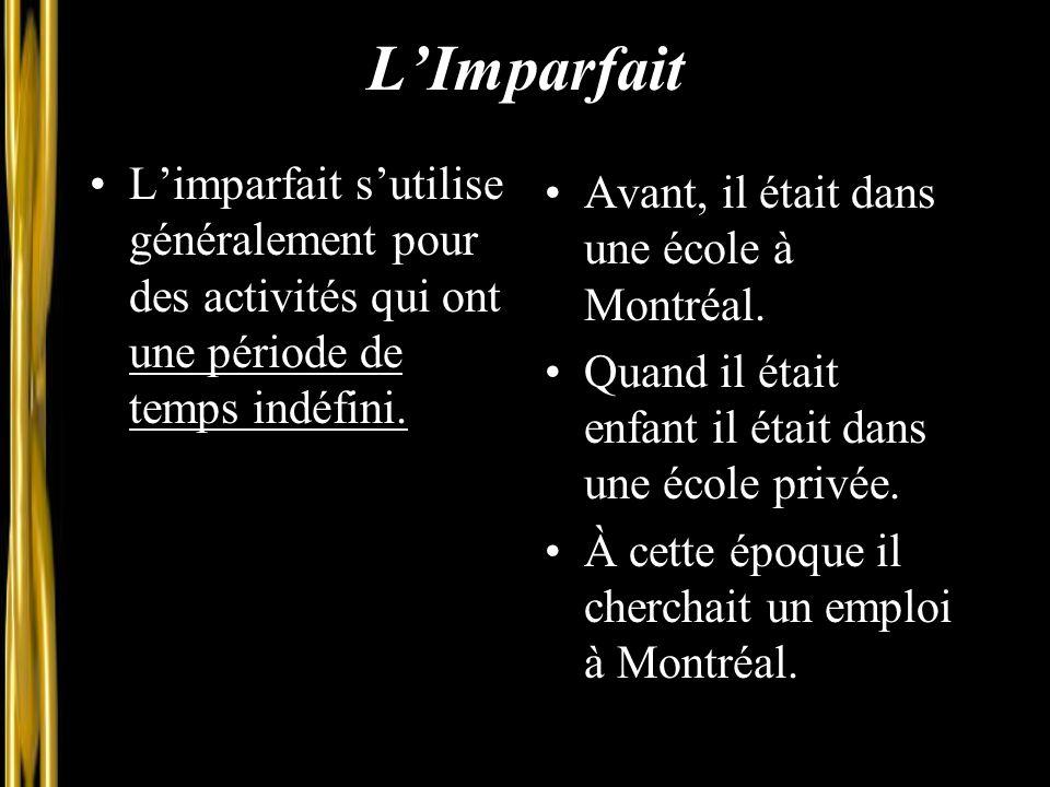 L'Imparfait L'imparfait s'utilise généralement pour des activités qui ont une période de temps indéfini. Avant, il était dans une école à Montréal. Qu