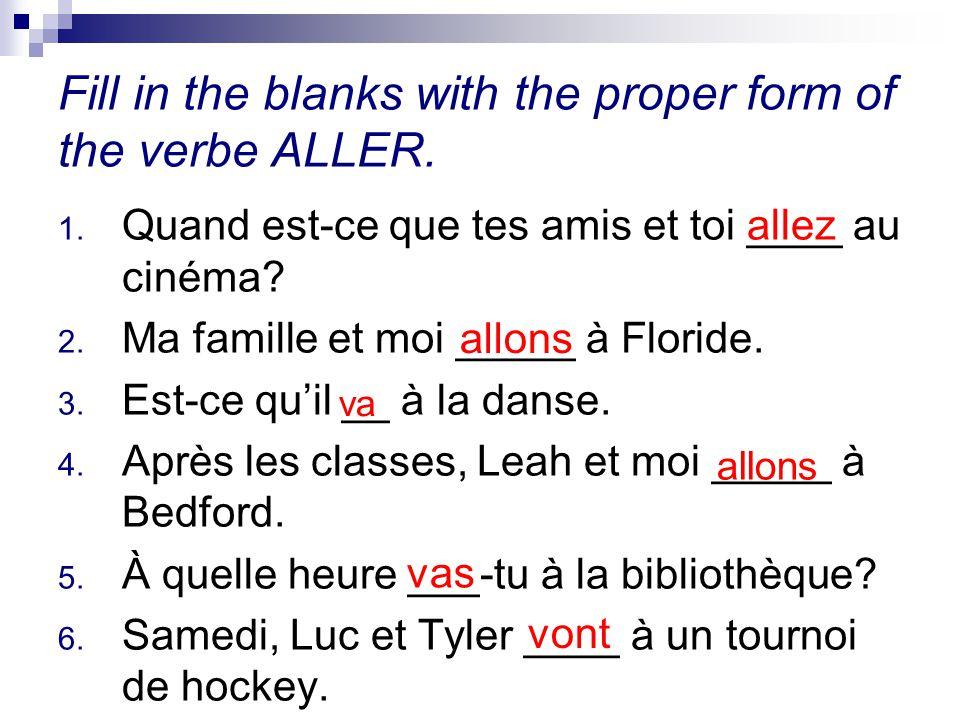 Fill in the blanks with the proper form of the verbe ALLER. 1. Quand est-ce que tes amis et toi ____ au cinéma? 2. Ma famille et moi _____ à Floride.