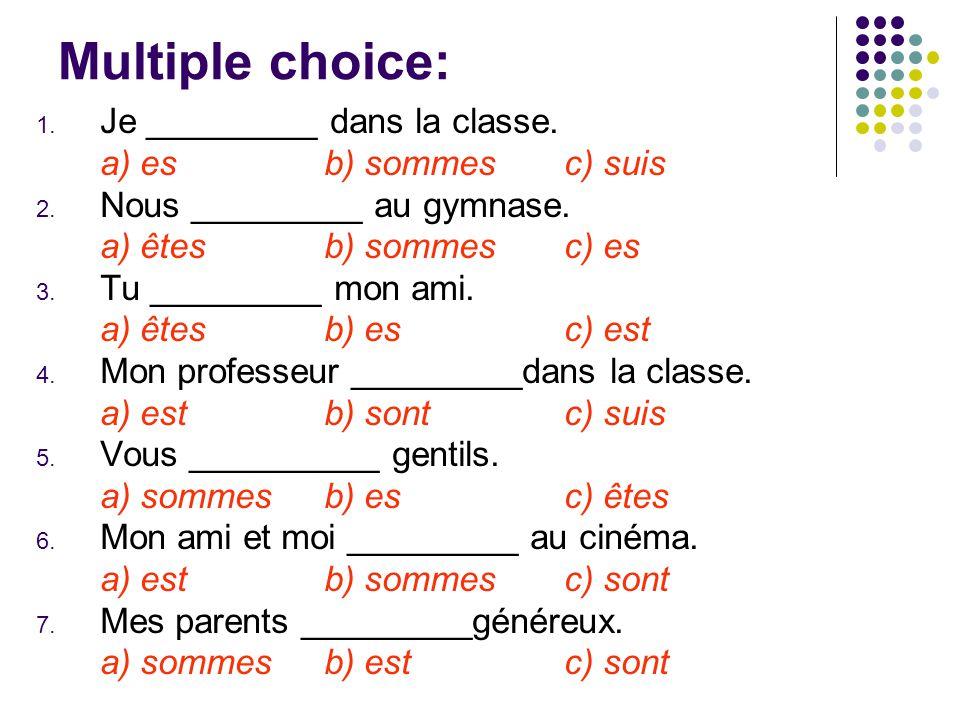 Multiple choice: 1. Je _________ dans la classe. a) esb) sommes c) suis 2.