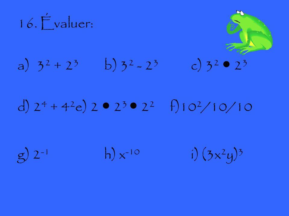16. Évaluer: a)3 2 + 2 3 b) 3 2 - 2 3 c) 3 2 ● 2 3 d) 2 4 + 4 2 e) 2 ● 2 3 ● 2 2 f)10 2 /10/10 g) 2 -1 h) x -10 i) (3x 2 y) 3