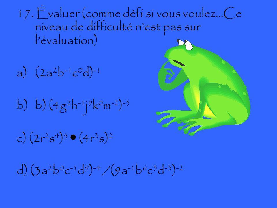 17. Évaluer (comme défi si vous voulez…Ce niveau de difficulté n'est pas sur l'évaluation) a)(2a 2 b -1 c 0 d) -1 b)b) (4g 2 h -1 j 9 k 0 m -2 ) -3 c)