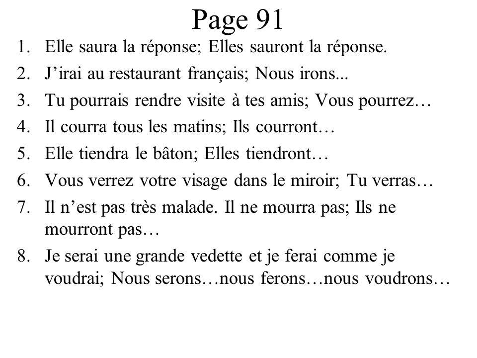 Page 91 1.Elle saura la réponse; Elles sauront la réponse. 2.J'irai au restaurant français; Nous irons... 3.Tu pourrais rendre visite à tes amis; Vous