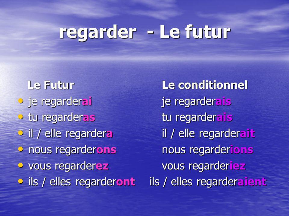 regarder - Le futur Le FuturLe conditionnel Le FuturLe conditionnel je regarderaije regarderais je regarderaije regarderais tu regarderastu regarderai