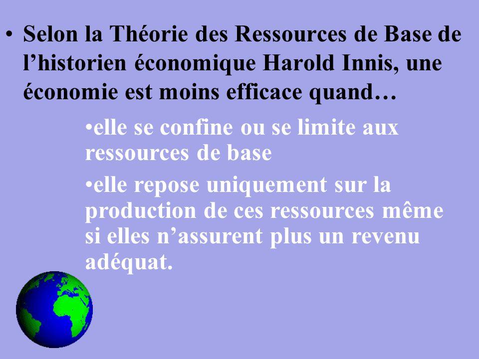 Selon la Théorie des Ressources de Base de l'historien économique Harold Innis, une économie est moins efficace quand… elle se confine ou se limite aux ressources de base elle repose uniquement sur la production de ces ressources même si elles n'assurent plus un revenu adéquat.