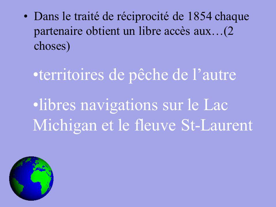 Dans le traité de réciprocité de 1854 chaque partenaire obtient un libre accès aux…(2 choses) territoires de pêche de l'autre libres navigations sur le Lac Michigan et le fleuve St-Laurent