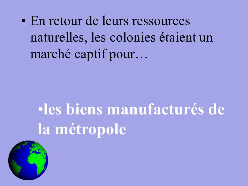 En retour de leurs ressources naturelles, les colonies étaient un marché captif pour… les biens manufacturés de la métropole