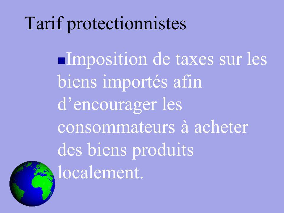 Tarif protectionnistes Imposition de taxes sur les biens importés afin d'encourager les consommateurs à acheter des biens produits localement.