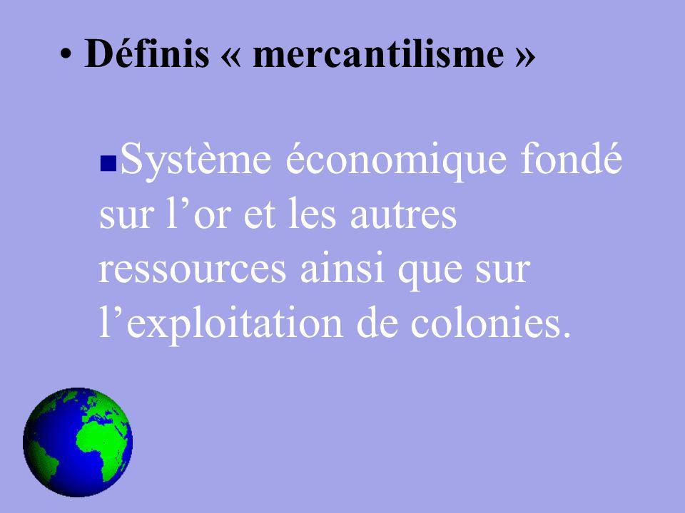 Définis « mercantilisme » Système économique fondé sur l'or et les autres ressources ainsi que sur l'exploitation de colonies.