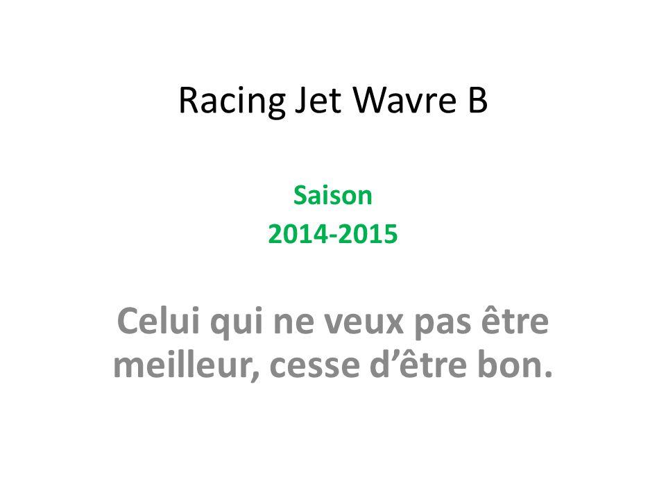 Racing Jet Wavre B Saison 2014-2015 Celui qui ne veux pas être meilleur, cesse d'être bon.