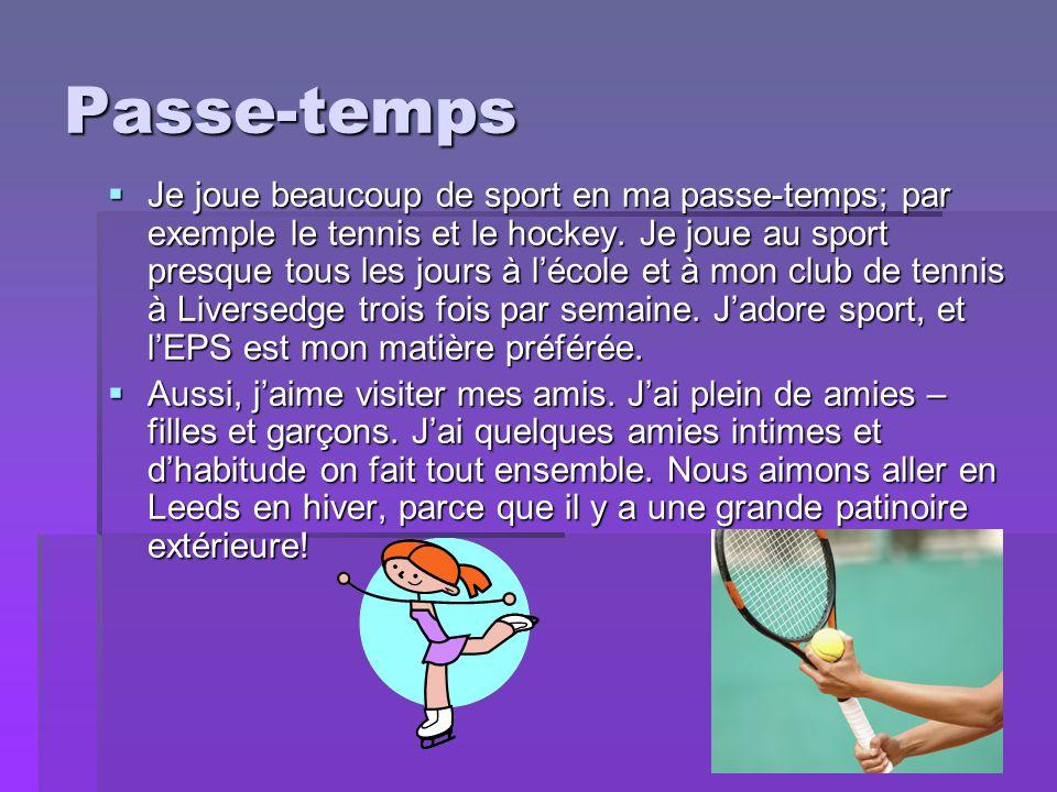 Passe-temps  Je joue beaucoup de sport en ma passe-temps; par exemple le tennis et le hockey. Je joue au sport presque tous les jours à l'école et à