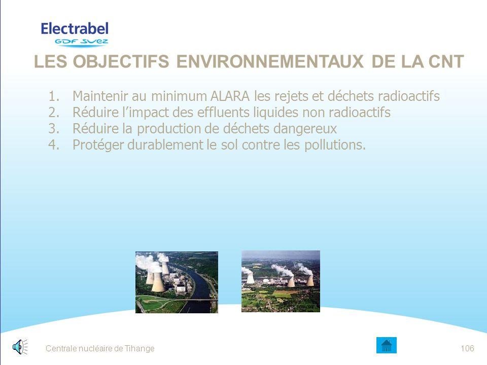Centrale nucléaire de Tihange105 DÉCLARATION DE POLITIQUE ENVIRONNEMENTALE Conformité aux différentes législations Amélioration continue des performances environnementales Prévention des risques Réduire la production de déchets Prévention Tri sélectif Recyclage