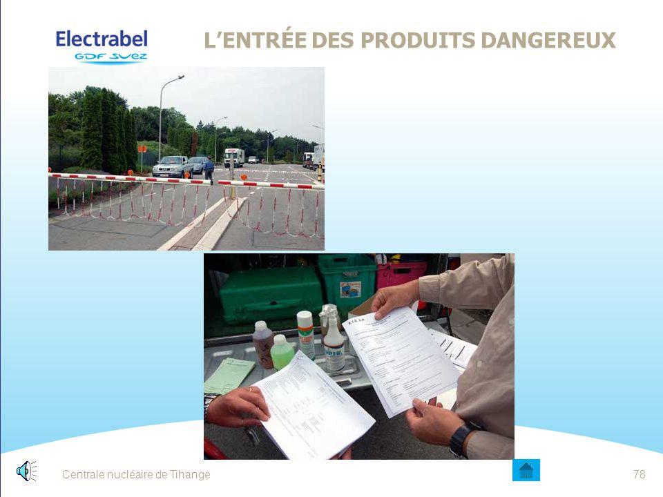 Centrale nucléaire de Tihange77 L'ENTRÉE DES PRODUITS DANGEREUX Liste des produits dangereux autorisés Consultable : Au poste de garde