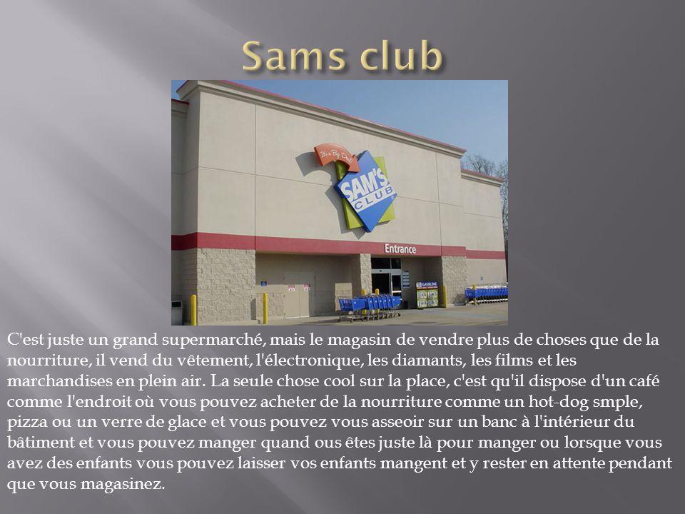 Ce magasin est situé comme Sam s Club, mais est en rouge, ils vendent la même chose comme sams, mais la seule chose que ce qui est différent de celui du club sams, c est qu ils ont un stand rapide à l intérieur des aliments et il ya d énormes et ils servent réel de bons aliments à partir de véritables entreprises comme UNO, ange bretzel, etc..