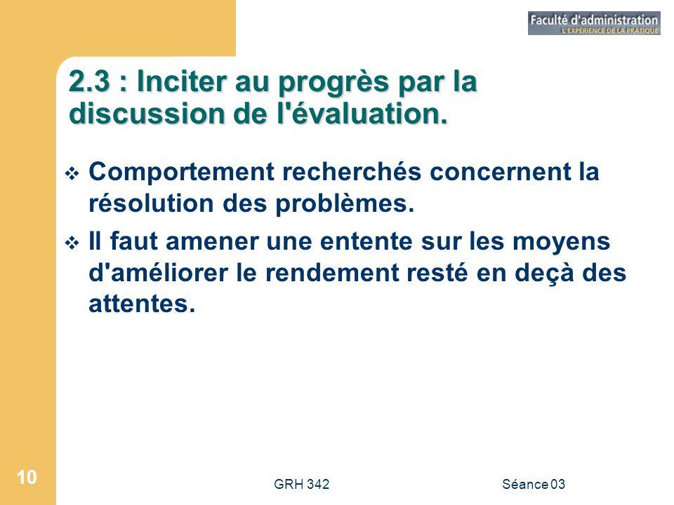 GRH 342Séance 03 10 2.3 : Inciter au progrès par la discussion de l évaluation.