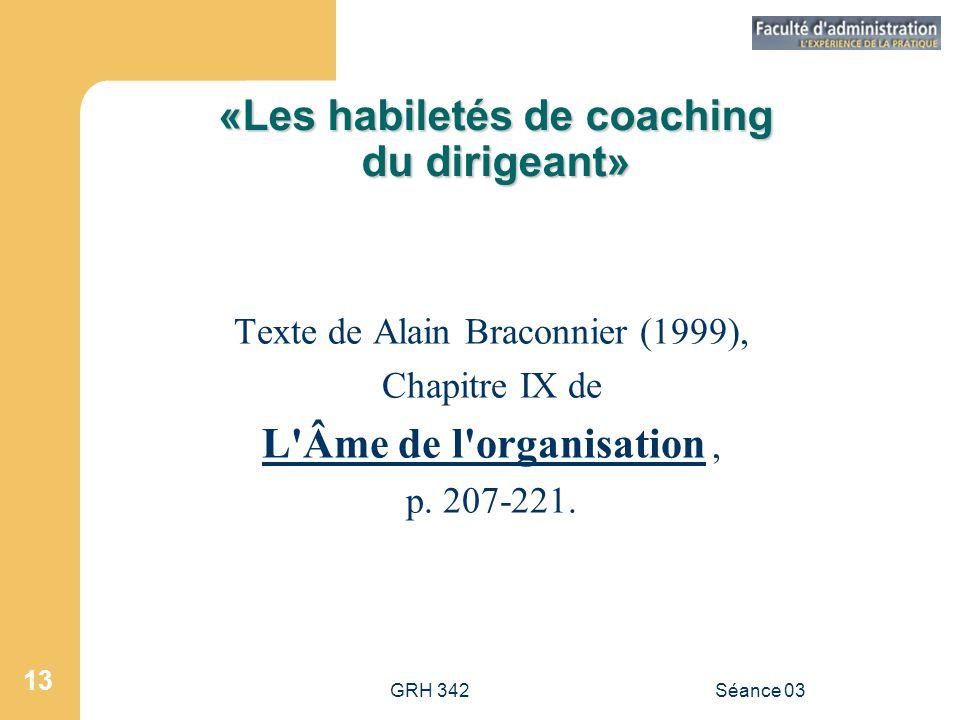 GRH 342Séance 03 13 «Les habiletés de coaching du dirigeant» Texte de Alain Braconnier (1999), Chapitre IX de L Âme de l organisation, p.
