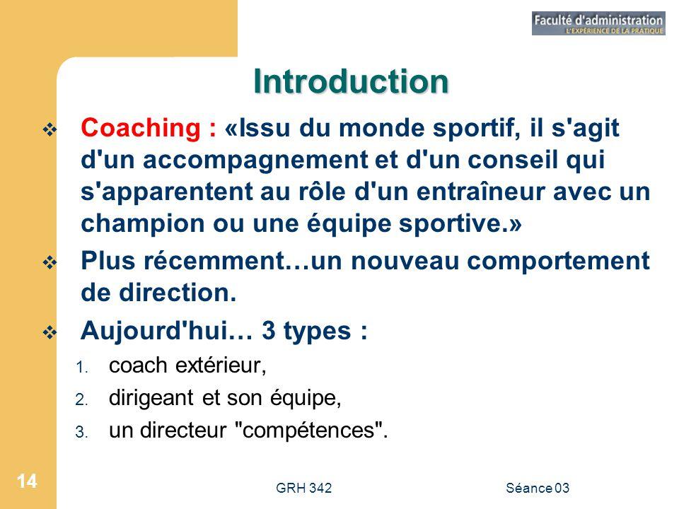 GRH 342Séance 03 14 Introduction  Coaching : «Issu du monde sportif, il s agit d un accompagnement et d un conseil qui s apparentent au rôle d un entraîneur avec un champion ou une équipe sportive.»  Plus récemment…un nouveau comportement de direction.