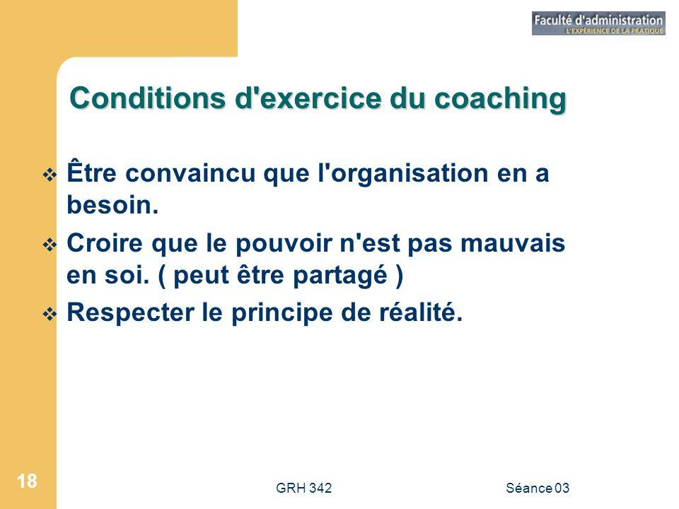GRH 342Séance 03 18 Conditions d exercice du coaching  Être convaincu que l organisation en a besoin.