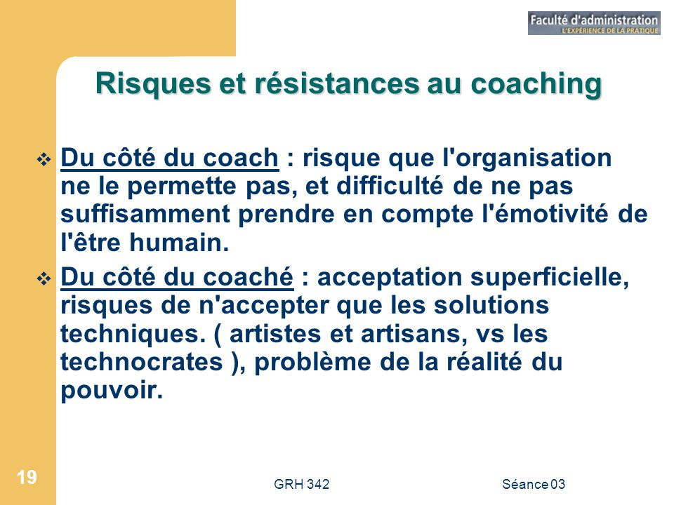 GRH 342Séance 03 19 Risques et résistances au coaching  Du côté du coach : risque que l organisation ne le permette pas, et difficulté de ne pas suffisamment prendre en compte l émotivité de l être humain.