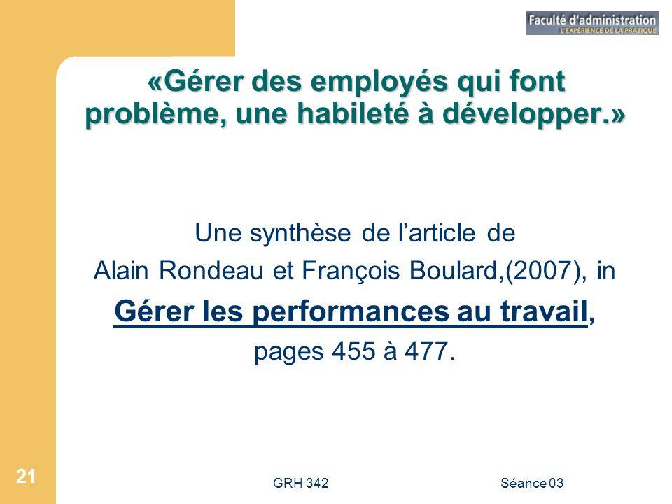 GRH 342Séance 03 21 «Gérer des employés qui font problème, une habileté à développer.» Une synthèse de l'article de Alain Rondeau et François Boulard,(2007), in Gérer les performances au travail, pages 455 à 477.