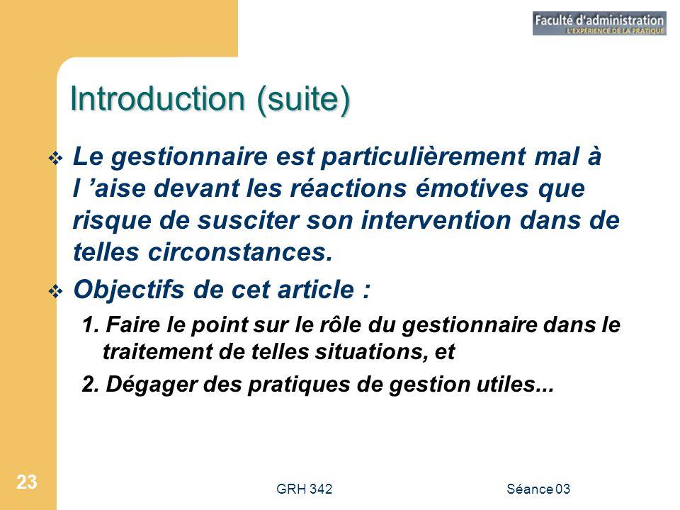 GRH 342Séance 03 23 Introduction (suite)  Le gestionnaire est particulièrement mal à l 'aise devant les réactions émotives que risque de susciter son intervention dans de telles circonstances.
