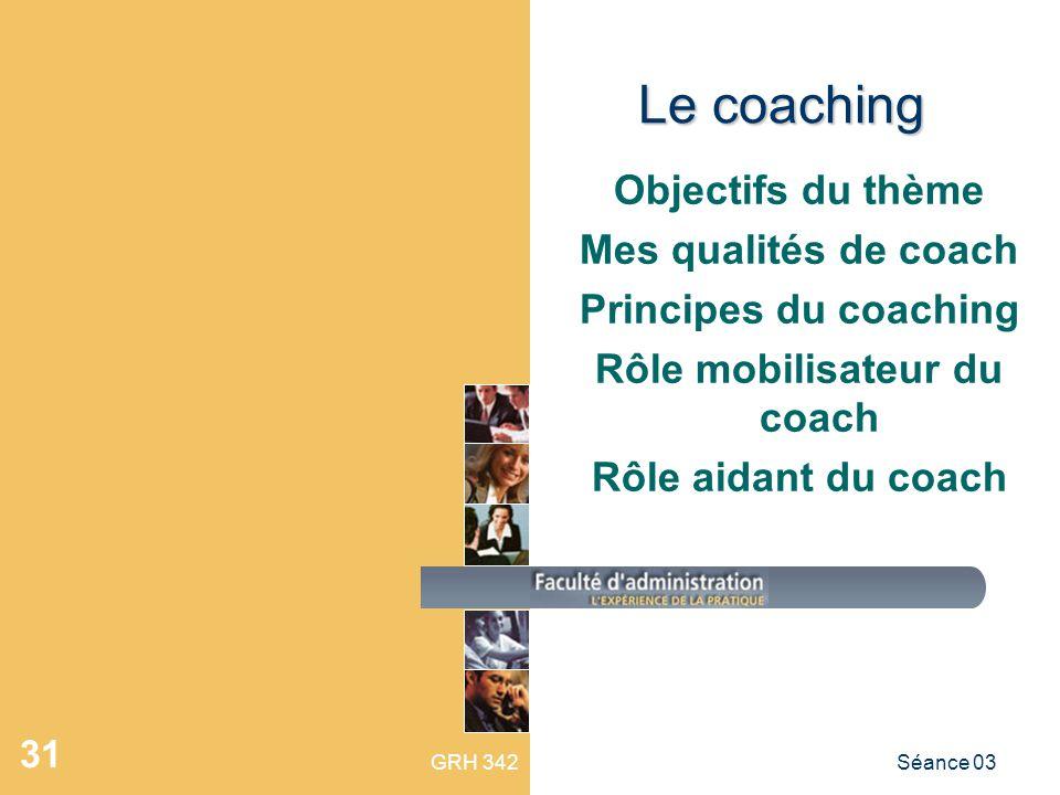 GRH 342Séance 03 31 Le coaching Objectifs du thème Mes qualités de coach Principes du coaching Rôle mobilisateur du coach Rôle aidant du coach