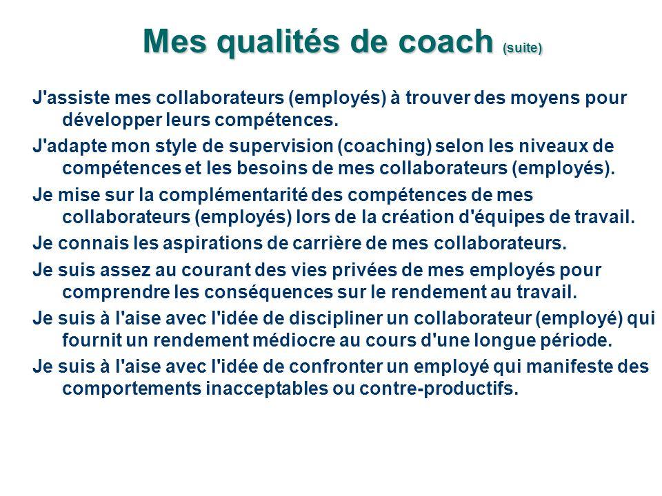 Mes qualités de coach (suite) J assiste mes collaborateurs (employés) à trouver des moyens pour développer leurs compétences.