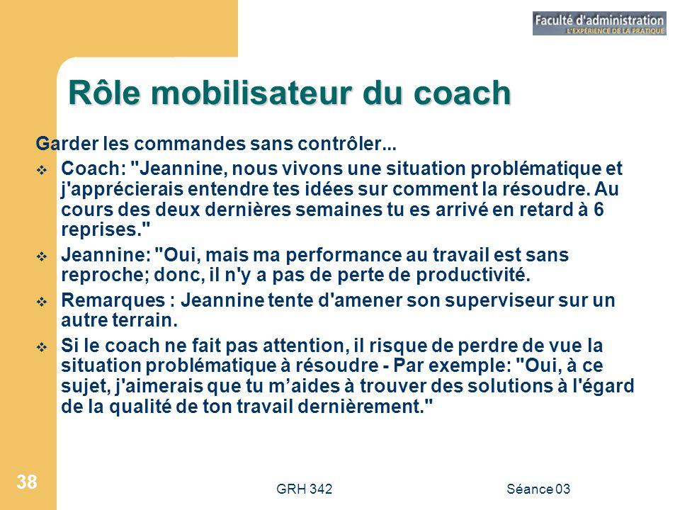GRH 342Séance 03 38 Rôle mobilisateur du coach Garder les commandes sans contrôler...