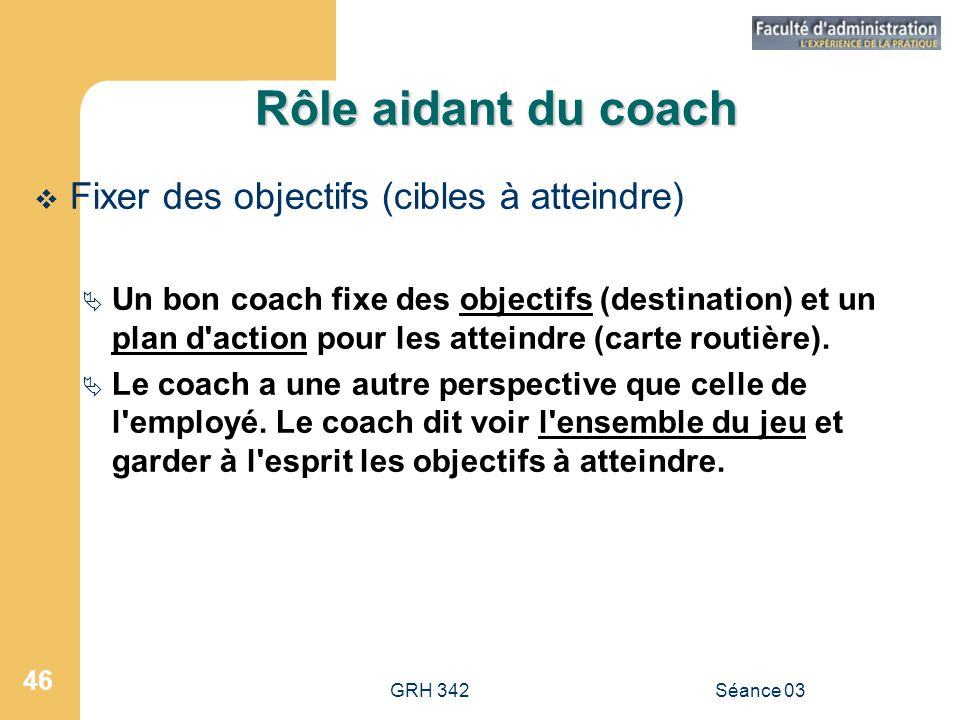 GRH 342Séance 03 46 Rôle aidant du coach  Fixer des objectifs (cibles à atteindre)  Un bon coach fixe des objectifs (destination) et un plan d action pour les atteindre (carte routière).
