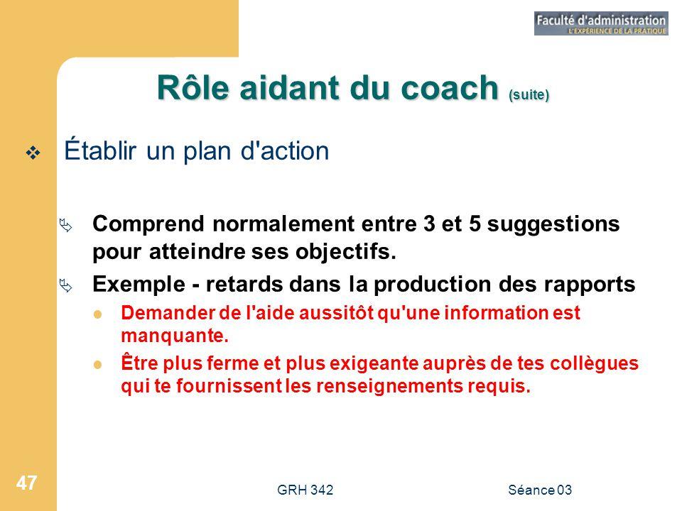 GRH 342Séance 03 47 Rôle aidant du coach (suite)  Établir un plan d action  Comprend normalement entre 3 et 5 suggestions pour atteindre ses objectifs.
